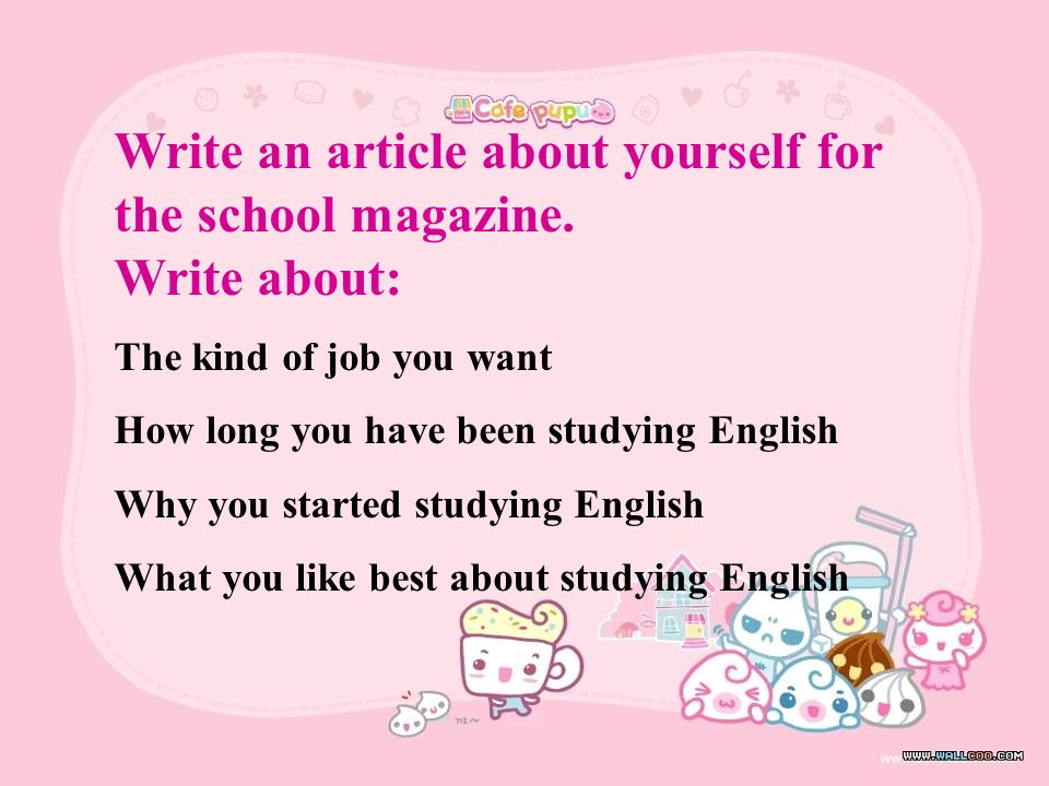 Write an article about yourself for the school magazine. Write about:
