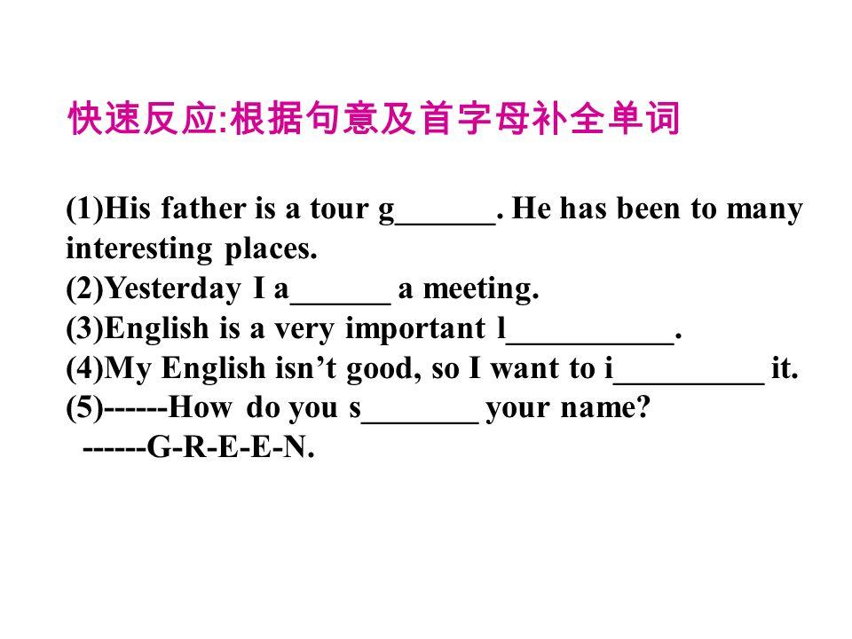 快速反应:根据句意及首字母补全单词 (1)His father is a tour g______. He has been to many interesting places. (2)Yesterday I a______ a meeting.