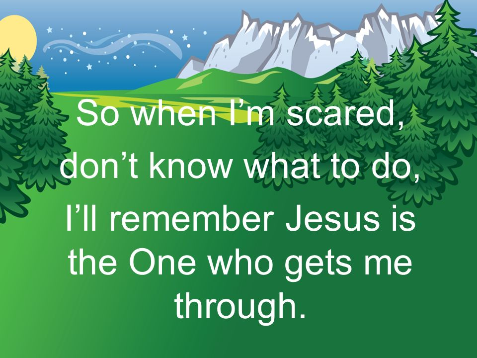 I'll remember Jesus is the One who gets me through.