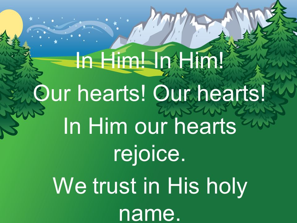 In Him our hearts rejoice. We trust in His holy name.