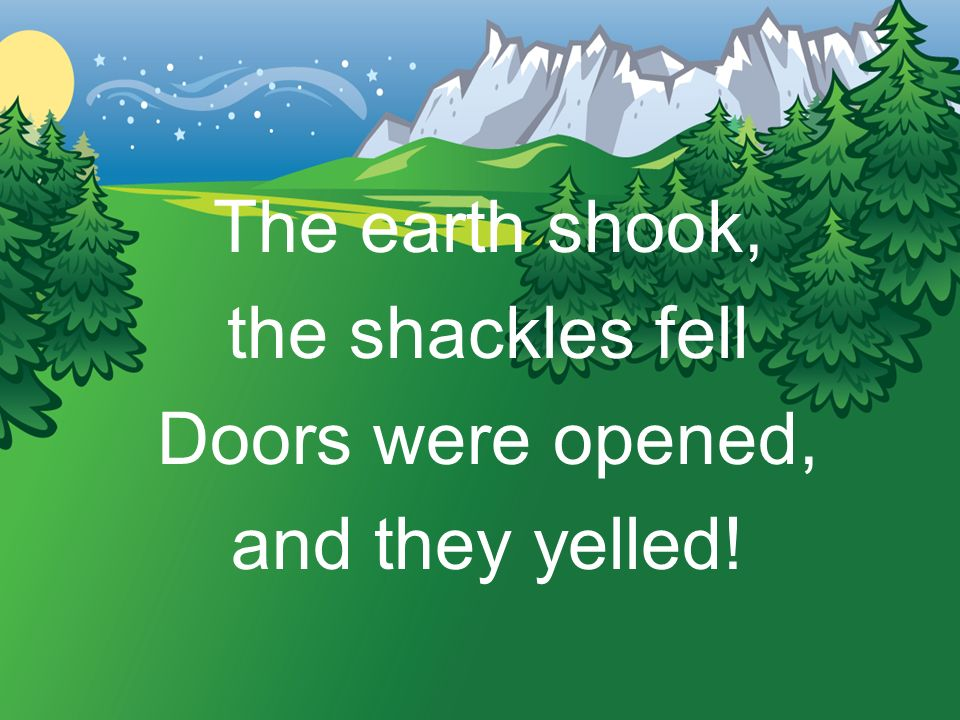 The earth shook, the shackles fell Doors were opened, and they yelled!