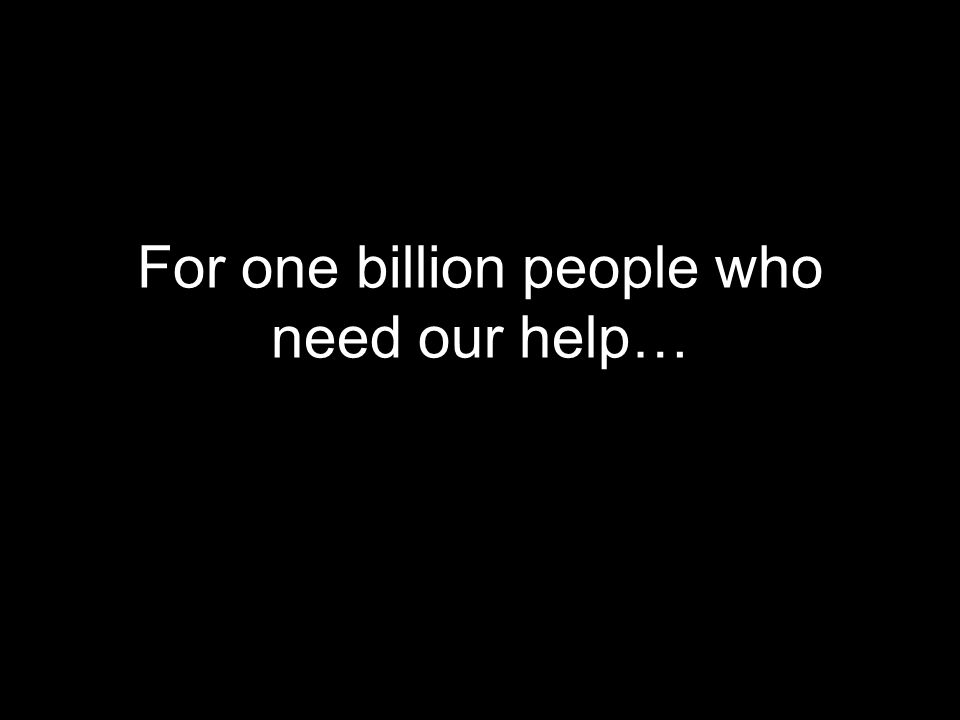 For one billion people who need our help…