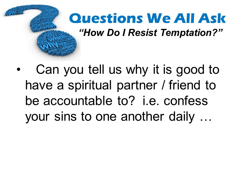 Can you tell us why it is good to have a spiritual partner / friend to be accountable to.