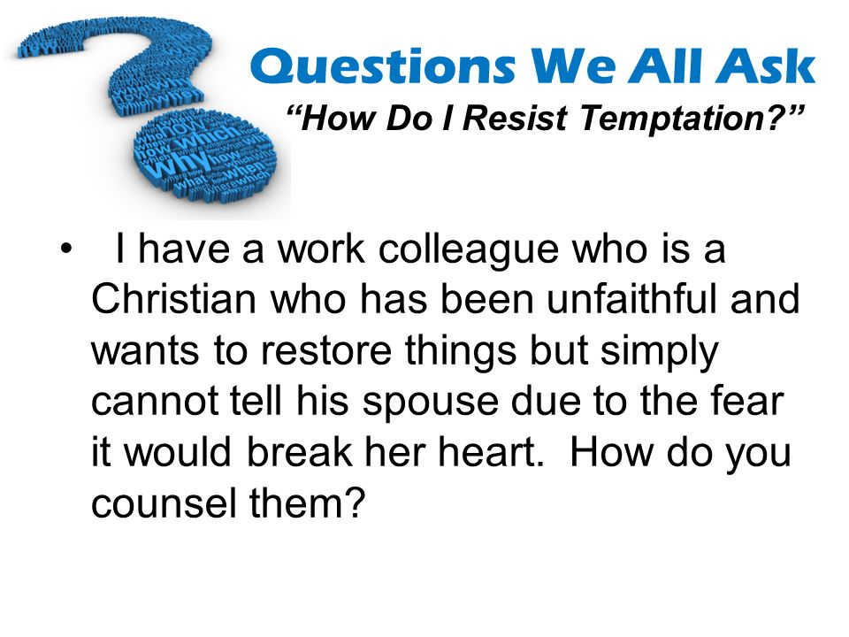 I have a work colleague who is a Christian who has been unfaithful and wants to restore things but simply cannot tell his spouse due to the fear it would break her heart.
