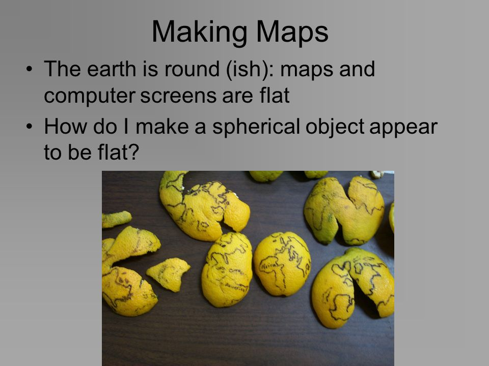 Making MapsThe earth is round (ish): maps and computer screens are flat.