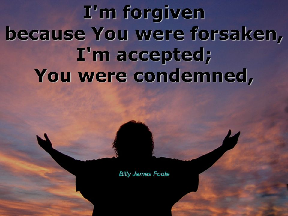 I m forgiven because You were forsaken, I m accepted; You were condemned,