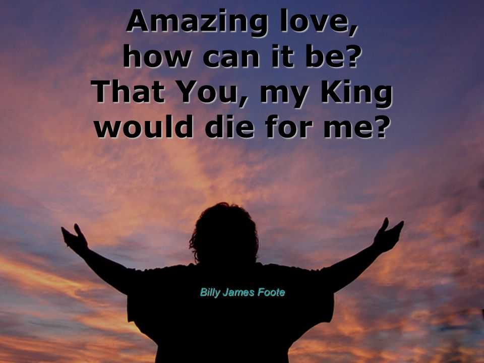 Amazing love, how can it be That You, my King would die for me