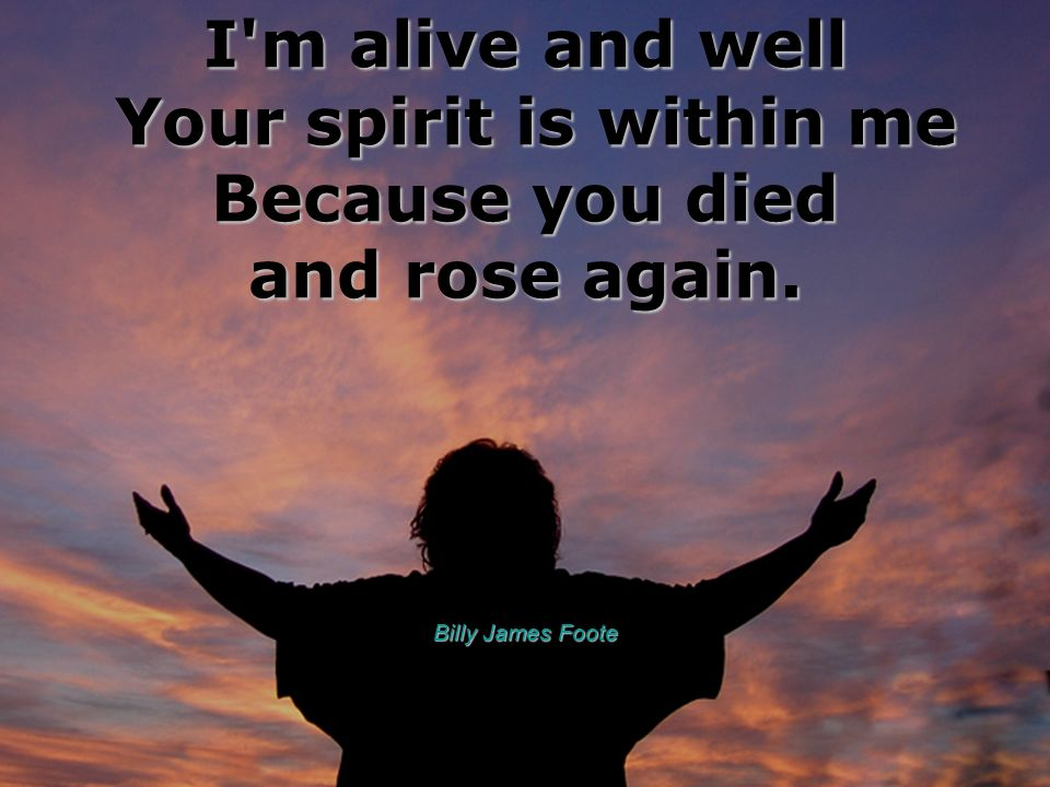 I m alive and well Your spirit is within me Because you died and rose again.