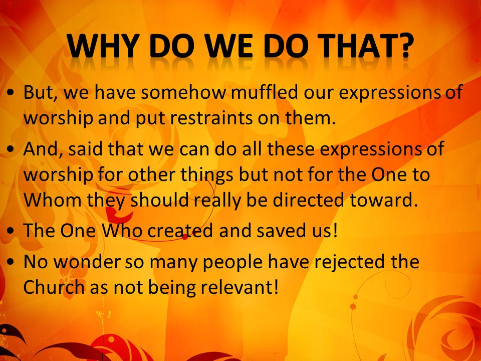 Why Do We Do That But, we have somehow muffled our expressions of worship and put restraints on them.