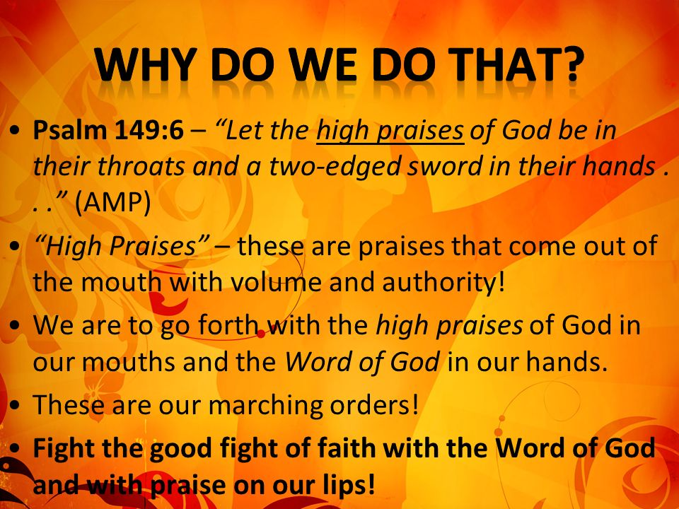 Why Do We Do That Psalm 149:6 – Let the high praises of God be in their throats and a two-edged sword in their hands . . . (AMP)