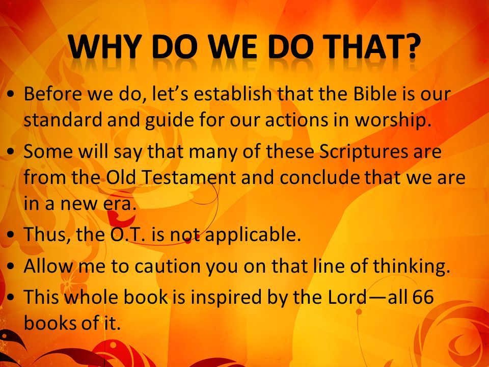 Why Do We Do That Before we do, let's establish that the Bible is our standard and guide for our actions in worship.