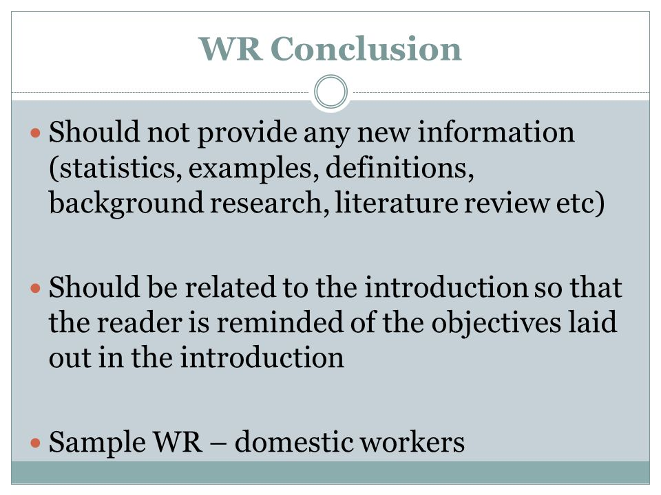 WR ConclusionShould not provide any new information (statistics, examples, definitions, background research, literature review etc)