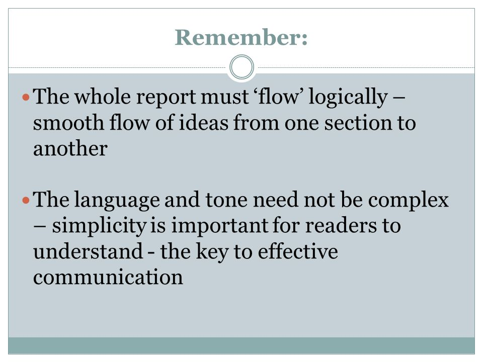 Remember:The whole report must 'flow' logically – smooth flow of ideas from one section to another.