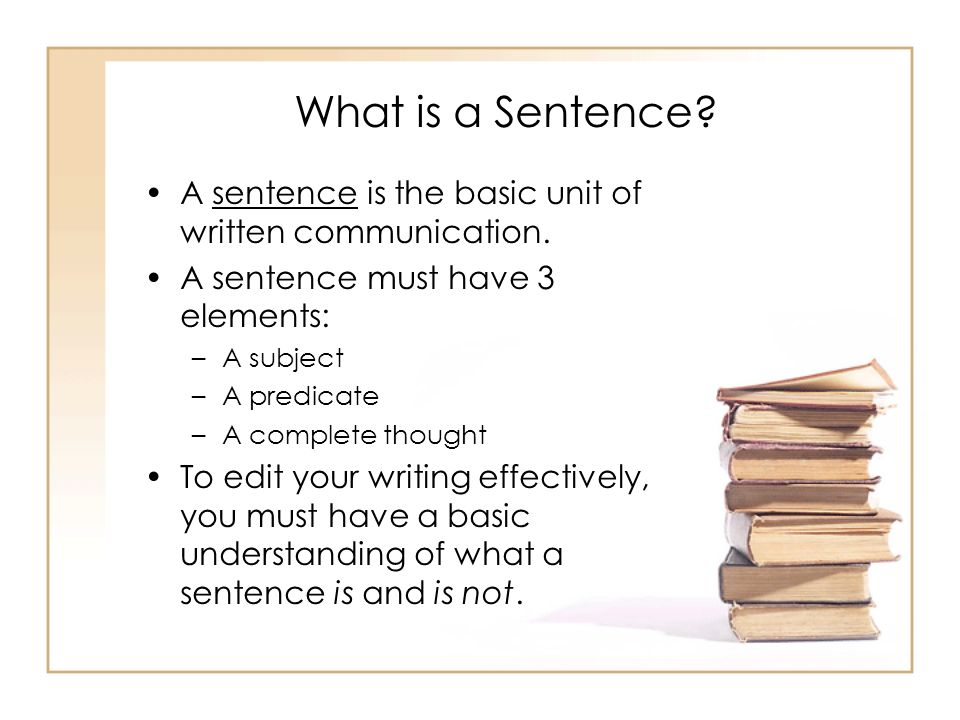 What is a Sentence A sentence is the basic unit of written communication. A sentence must have 3 elements: