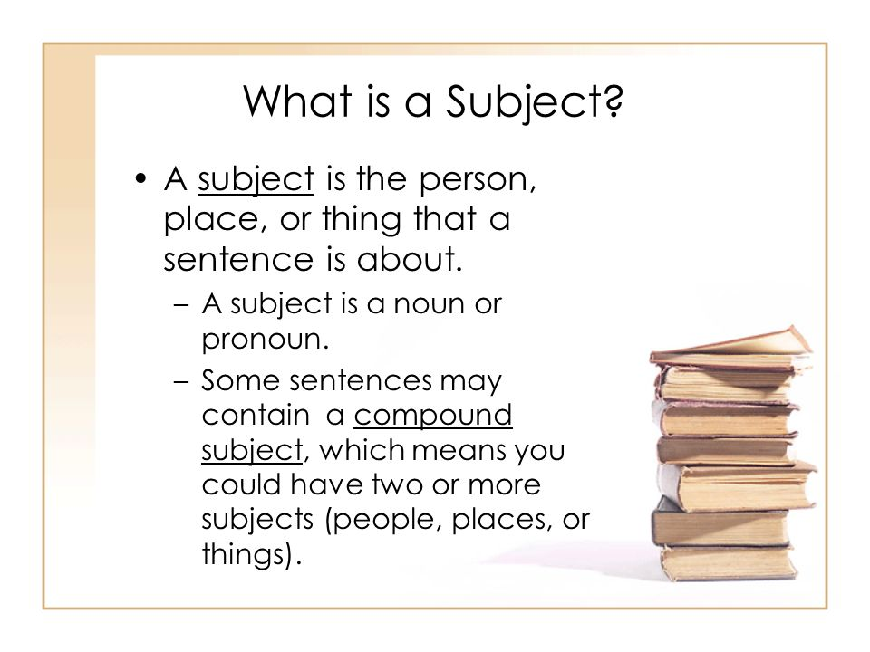 What is a Subject A subject is the person, place, or thing that a sentence is about. A subject is a noun or pronoun.