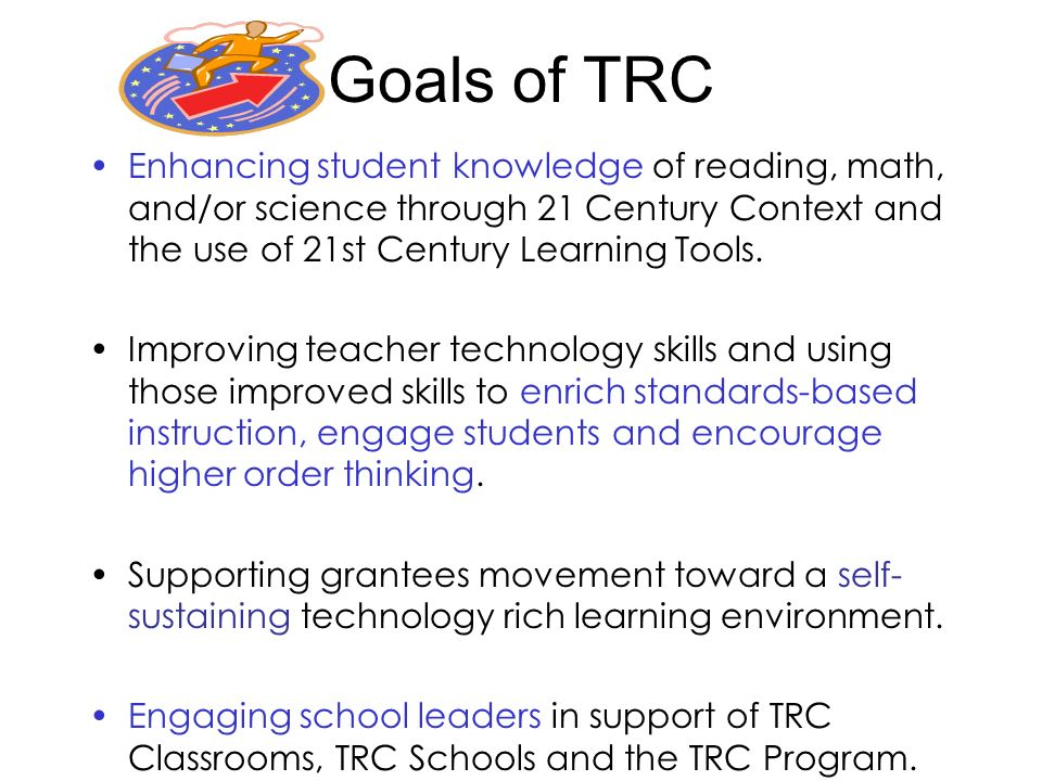 Goals of TRC Enhancing student knowledge of reading, math, and/or science through 21 Century Context and the use of 21st Century Learning Tools.