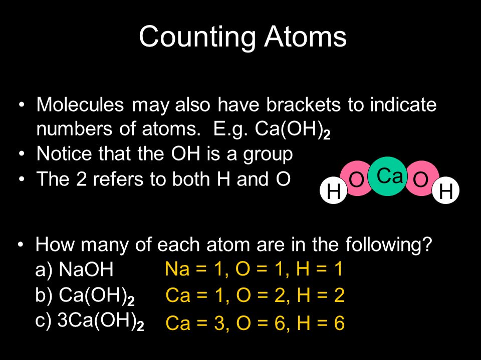 Counting Atoms Molecules may also have brackets to indicate numbers of atoms. E.g. Ca(OH)2. Notice that the OH is a group.