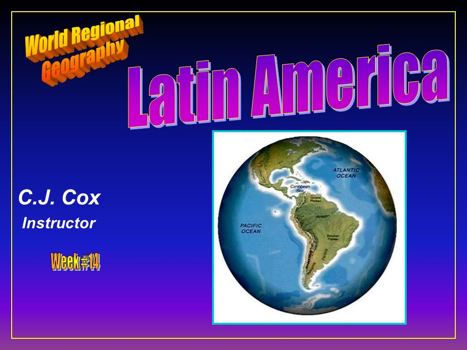 World Regional Geography Latin America C.J. Cox Instructor Week #14