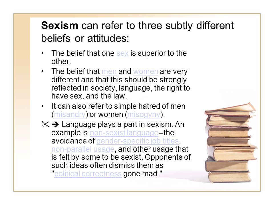 Sexism can refer to three subtly different beliefs or attitudes: