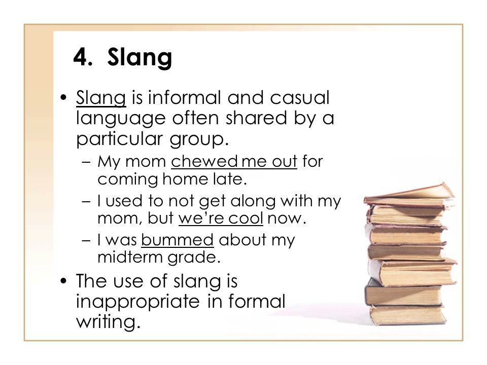 4. Slang Slang is informal and casual language often shared by a particular group. My mom chewed me out for coming home late.