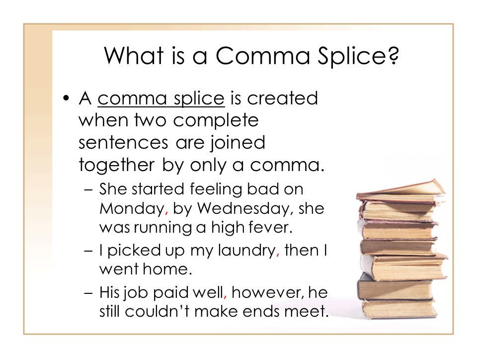 What is a Comma Splice A comma splice is created when two complete sentences are joined together by only a comma.