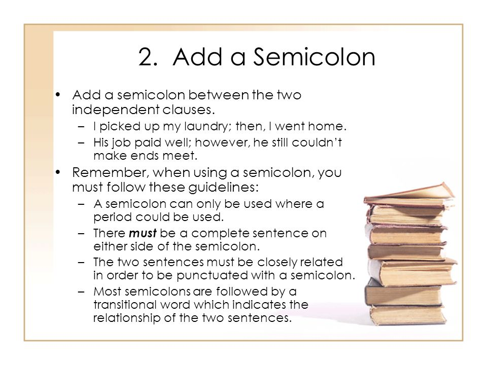 2. Add a Semicolon Add a semicolon between the two independent clauses. I picked up my laundry; then, I went home.