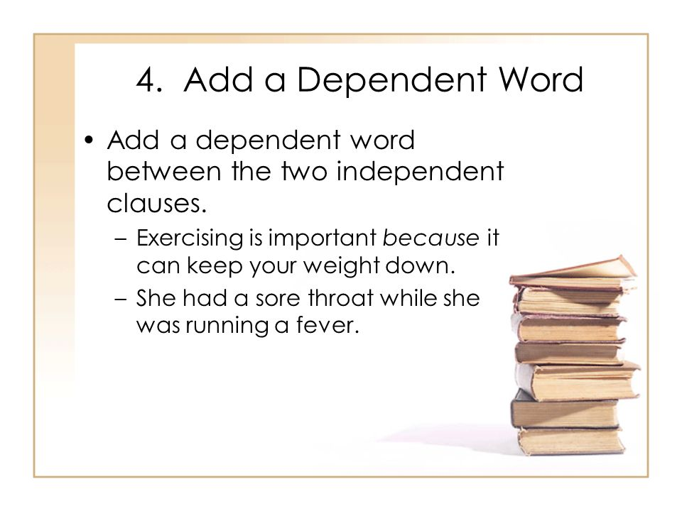 4. Add a Dependent Word Add a dependent word between the two independent clauses. Exercising is important because it can keep your weight down.