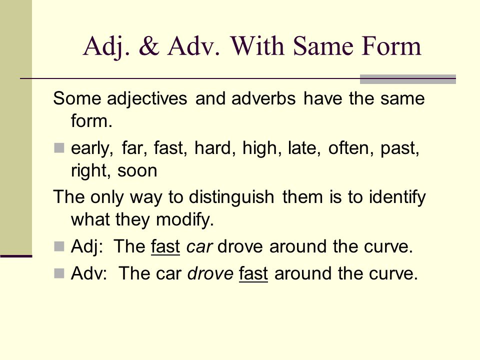Adj. & Adv. With Same FormSome adjectives and adverbs have the same form. early, far, fast, hard, high, late, often, past, right, soon.