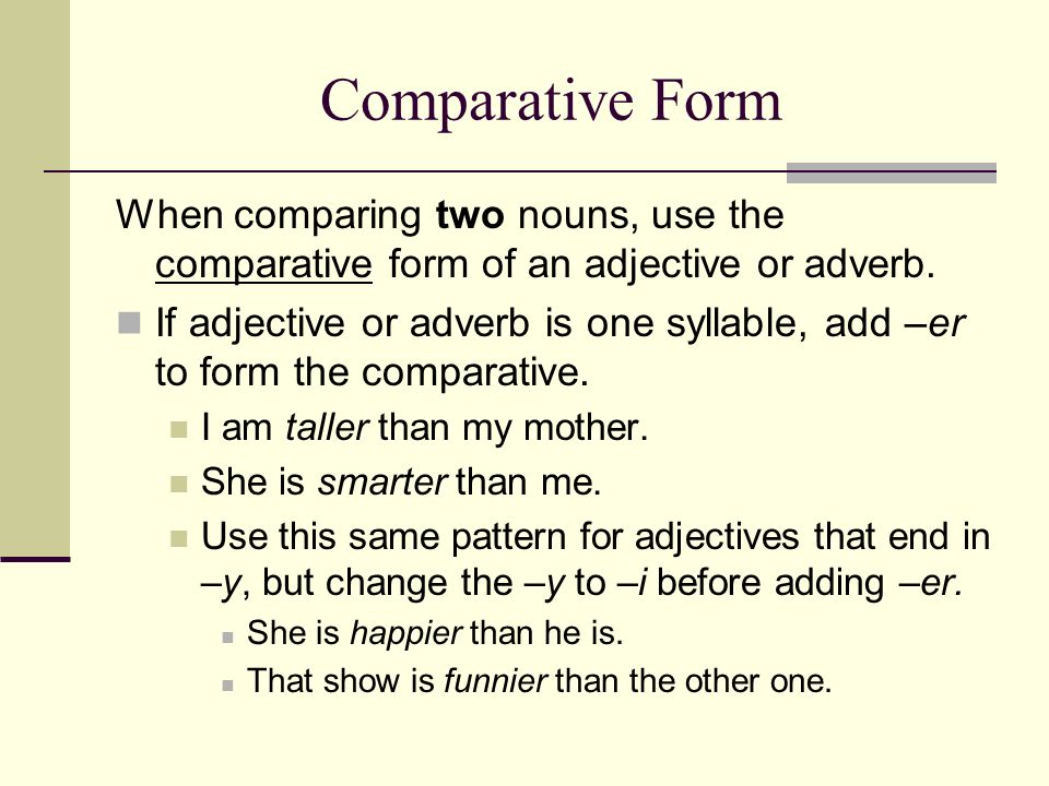 Comparative FormWhen comparing two nouns, use the comparative form of an adjective or adverb.