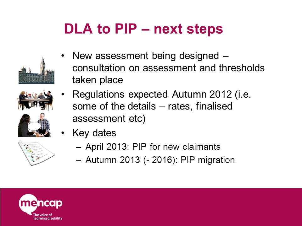 DLA to PIP – next stepsNew assessment being designed – consultation on assessment and thresholds taken place.
