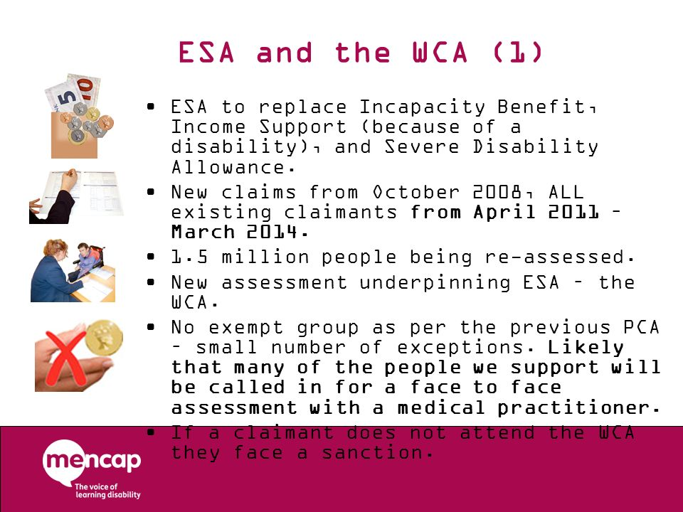 ESA and the WCA (1)ESA to replace Incapacity Benefit, Income Support (because of a disability), and Severe Disability Allowance.