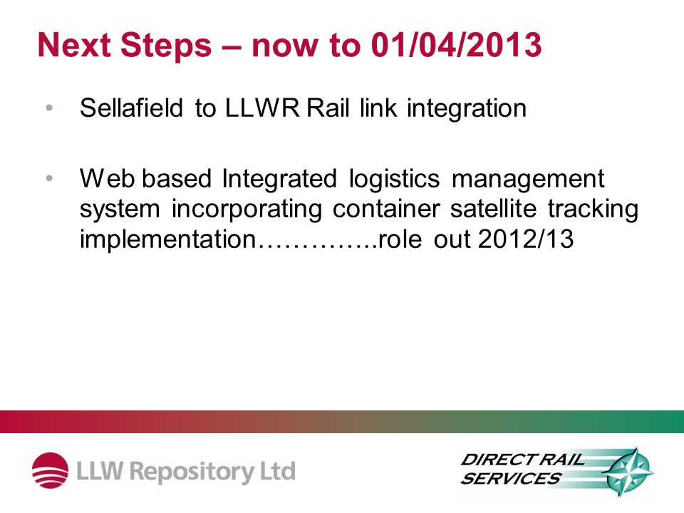 Next Steps – now to 01/04/2013 Sellafield to LLWR Rail link integration.