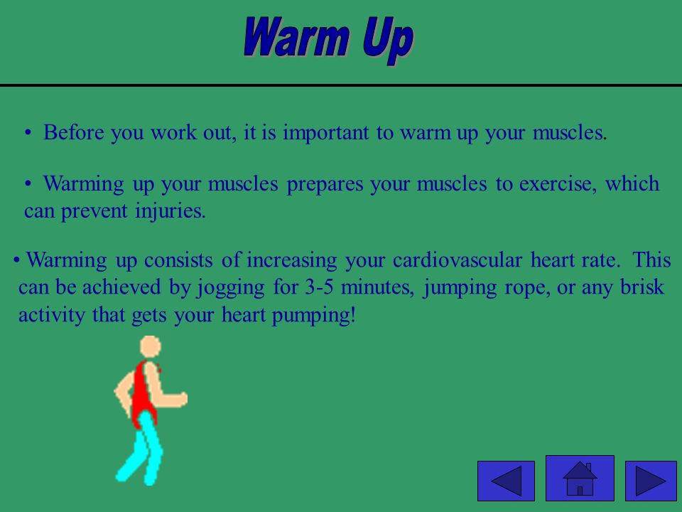 Warm Up Before you work out, it is important to warm up your muscles.