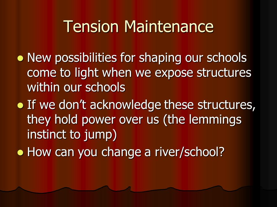 Tension Maintenance New possibilities for shaping our schools come to light when we expose structures within our schools.