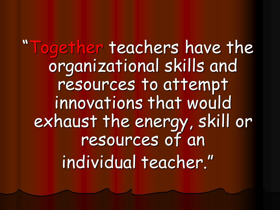 Together teachers have the organizational skills and resources to attempt innovations that would exhaust the energy, skill or resources of an