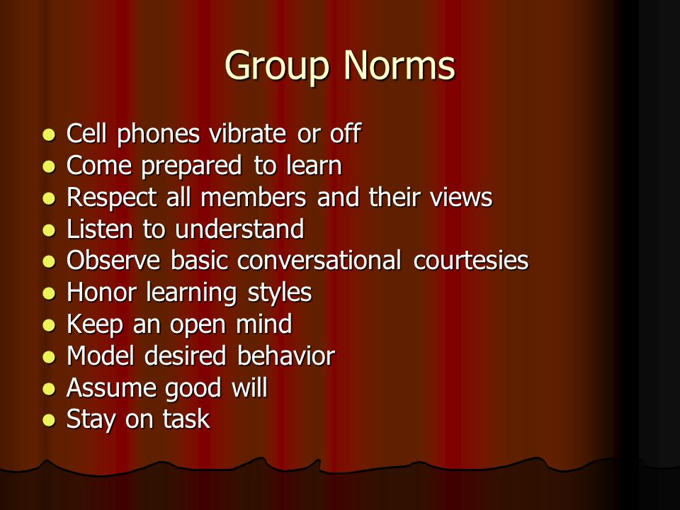 Group Norms Cell phones vibrate or off Come prepared to learn