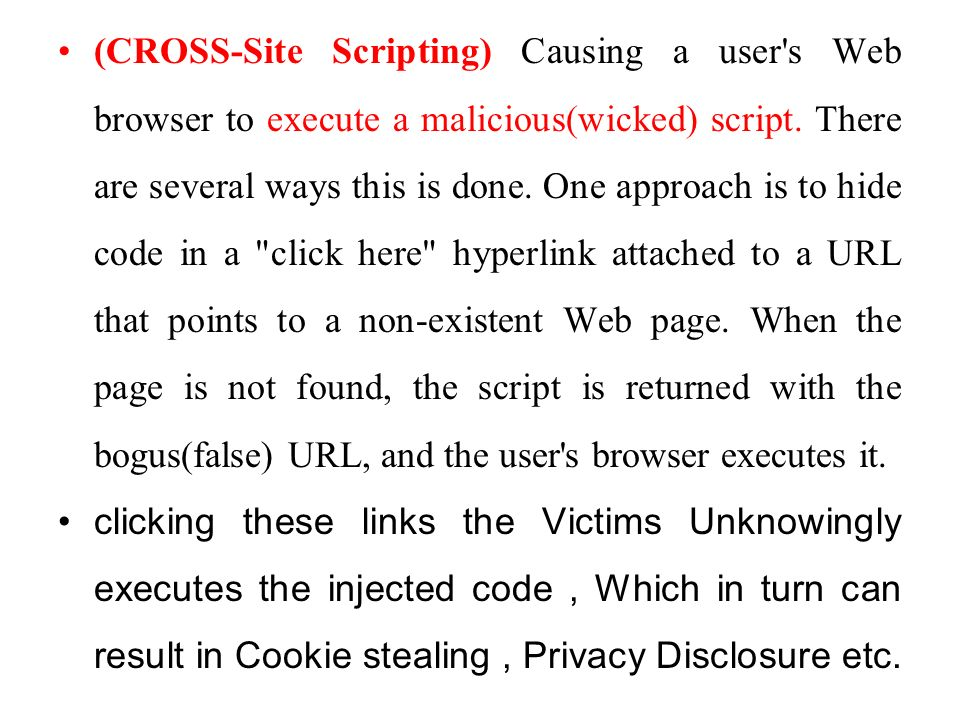 (CROSS-Site Scripting) Causing a user s Web browser to execute a malicious(wicked) script. There are several ways this is done. One approach is to hide code in a click here hyperlink attached to a URL that points to a non-existent Web page. When the page is not found, the script is returned with the bogus(false) URL, and the user s browser executes it.