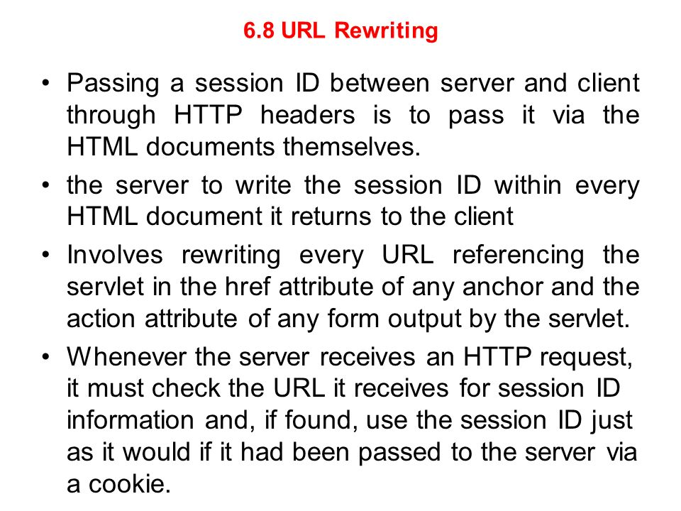6.8 URL Rewriting Passing a session ID between server and client through HTTP headers is to pass it via the HTML documents themselves.