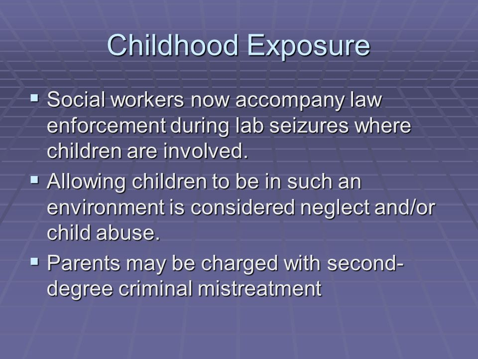 Childhood Exposure Social workers now accompany law enforcement during lab seizures where children are involved.