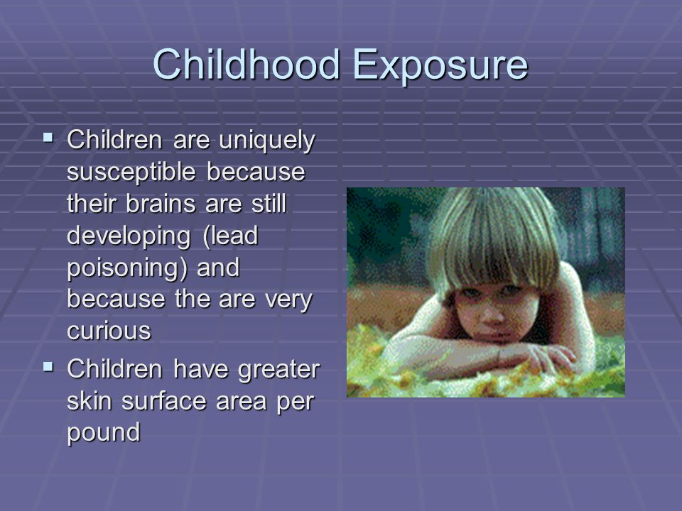 Childhood Exposure Children are uniquely susceptible because their brains are still developing (lead poisoning) and because the are very curious.