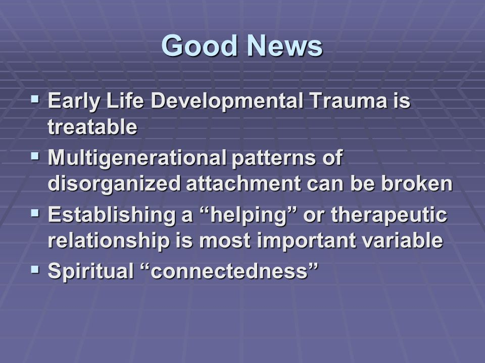 Good News Early Life Developmental Trauma is treatable