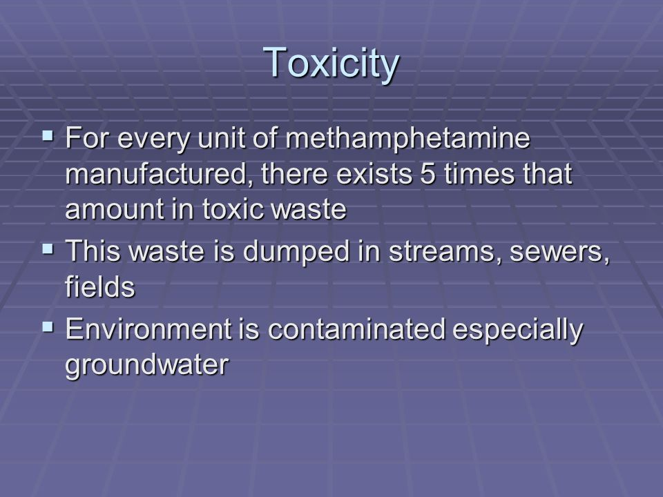 Toxicity For every unit of methamphetamine manufactured, there exists 5 times that amount in toxic waste.