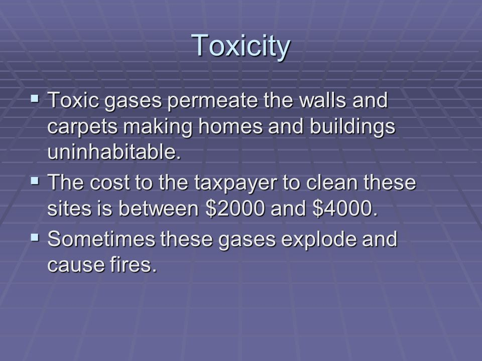 Toxicity Toxic gases permeate the walls and carpets making homes and buildings uninhabitable.