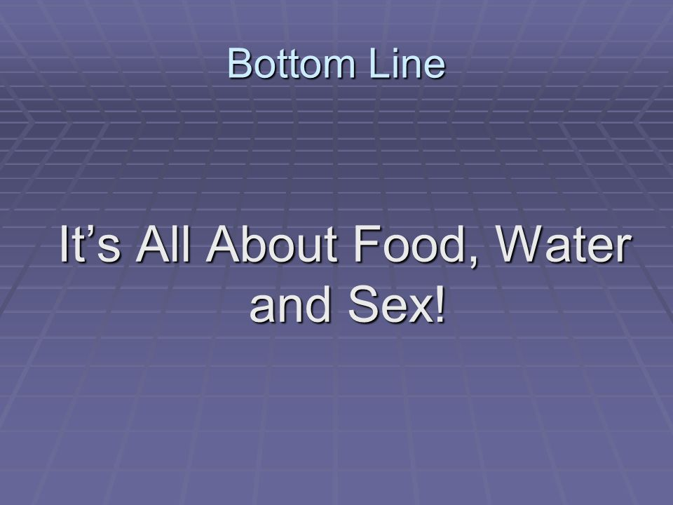 It's All About Food, Water and Sex!
