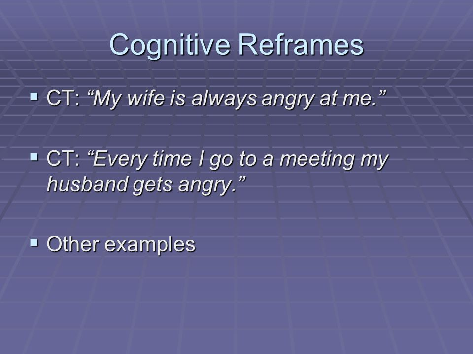 Cognitive Reframes CT: My wife is always angry at me.