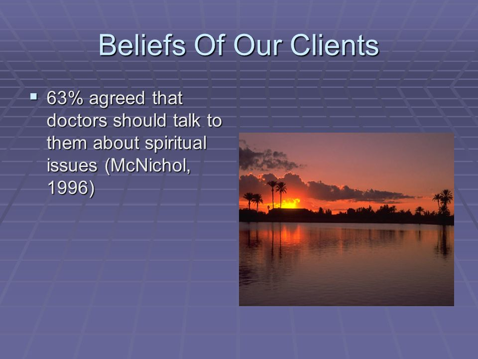 Beliefs Of Our Clients 63% agreed that doctors should talk to them about spiritual issues (McNichol, 1996)