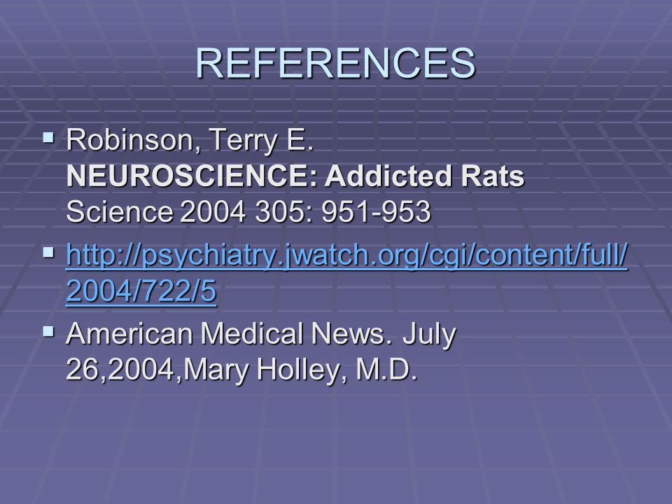 REFERENCES Robinson, Terry E. NEUROSCIENCE: Addicted Rats Science 2004 305: 951-953. http://psychiatry.jwatch.org/cgi/content/full/2004/722/5.