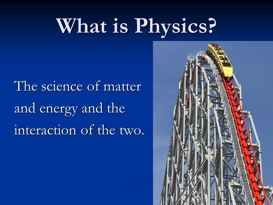 What is Physics The science of matter and energy and the