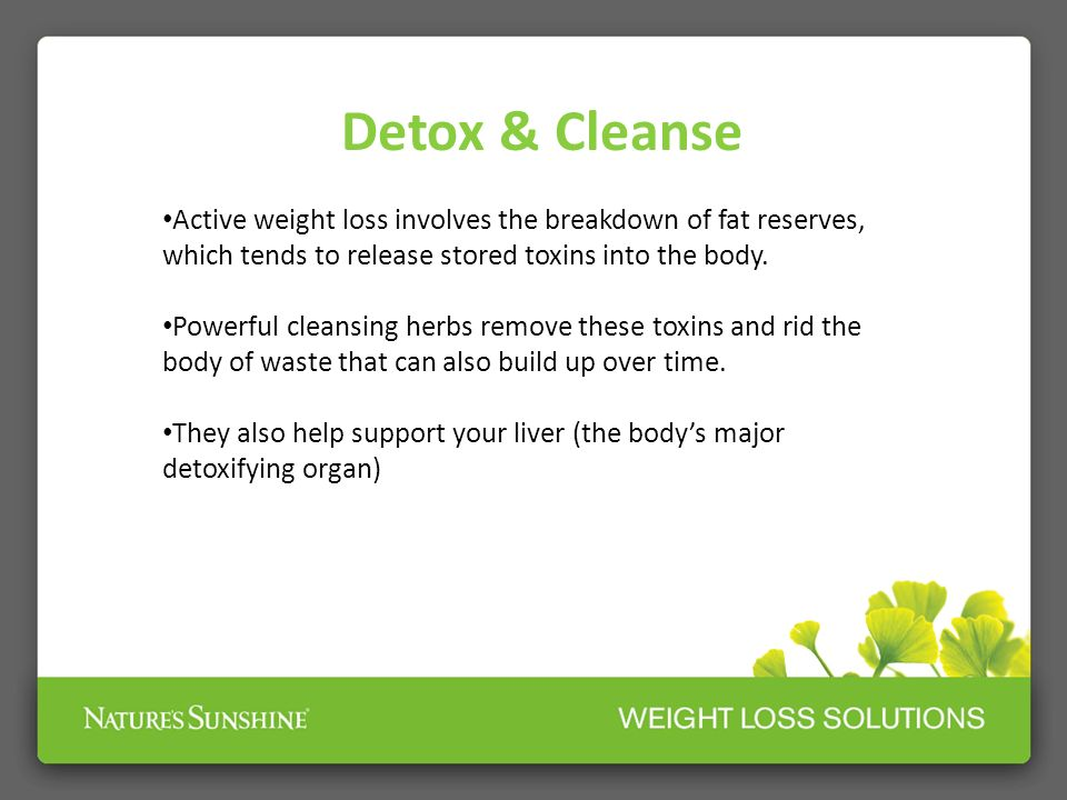 Detox & Cleanse Active weight loss involves the breakdown of fat reserves, which tends to release stored toxins into the body.