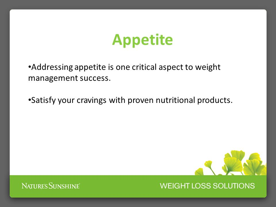 Appetite Addressing appetite is one critical aspect to weight management success.